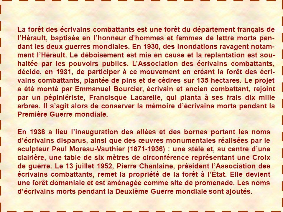 La forêt des écrivains combattants est une forêt du département français de l'Hérault, baptisée en l'honneur d'hommes et femmes de lettre morts pen- dant les deux guerres mondiales.