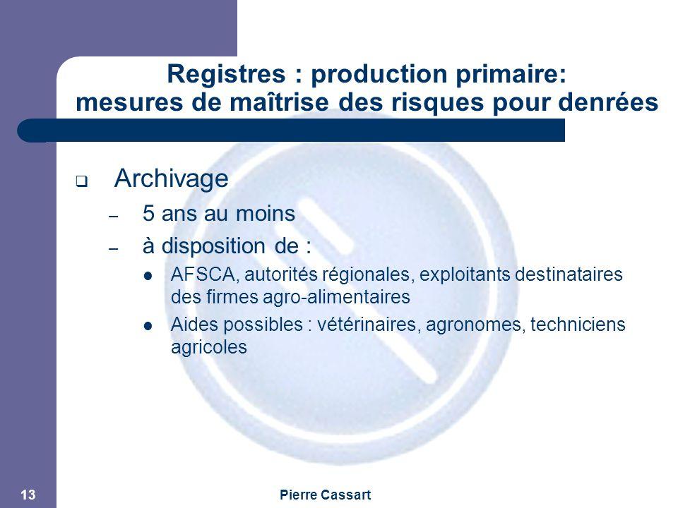 JPM Pierre Cassart 13 Registres : production primaire: mesures de maîtrise des risques pour denrées alimentaires  Archivage – 5 ans au moins – à disposition de : AFSCA, autorités régionales, exploitants destinataires des firmes agro-alimentaires Aides possibles : vétérinaires, agronomes, techniciens agricoles