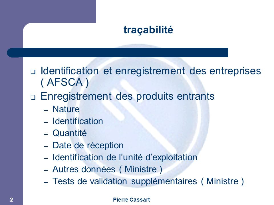 JPM Pierre Cassart 2 traçabilité  Identification et enregistrement des entreprises ( AFSCA )  Enregistrement des produits entrants – Nature – Identification – Quantité – Date de réception – Identification de l'unité d'exploitation – Autres données ( Ministre ) – Tests de validation supplémentaires ( Ministre )