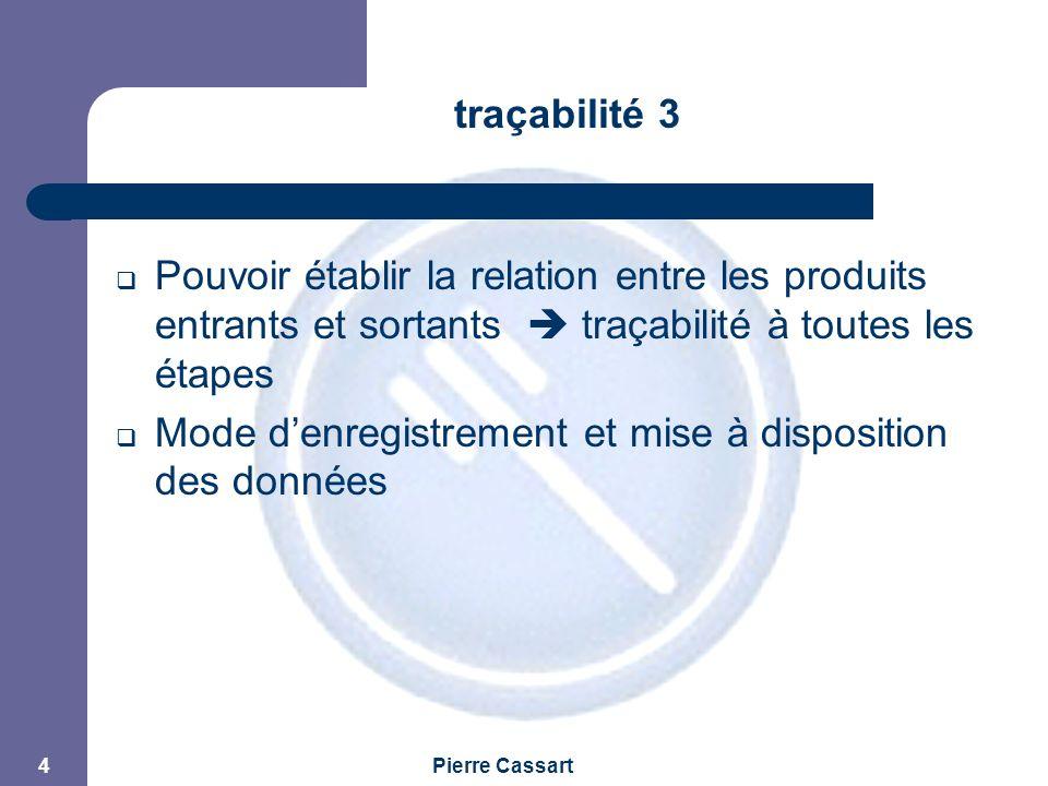 JPM Pierre Cassart 4 traçabilité 3  Pouvoir établir la relation entre les produits entrants et sortants  traçabilité à toutes les étapes  Mode d'enregistrement et mise à disposition des données