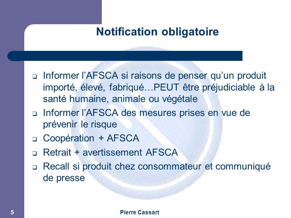 JPM Pierre Cassart 5 Notification obligatoire  Informer l'AFSCA si raisons de penser qu'un produit importé, élevé, fabriqué…PEUT être préjudiciable à la santé humaine, animale ou végétale  Informer l'AFSCA des mesures prises en vue de prévenir le risque  Coopération + AFSCA  Retrait + avertissement AFSCA  Recall si produit chez consommateur et communiqué de presse