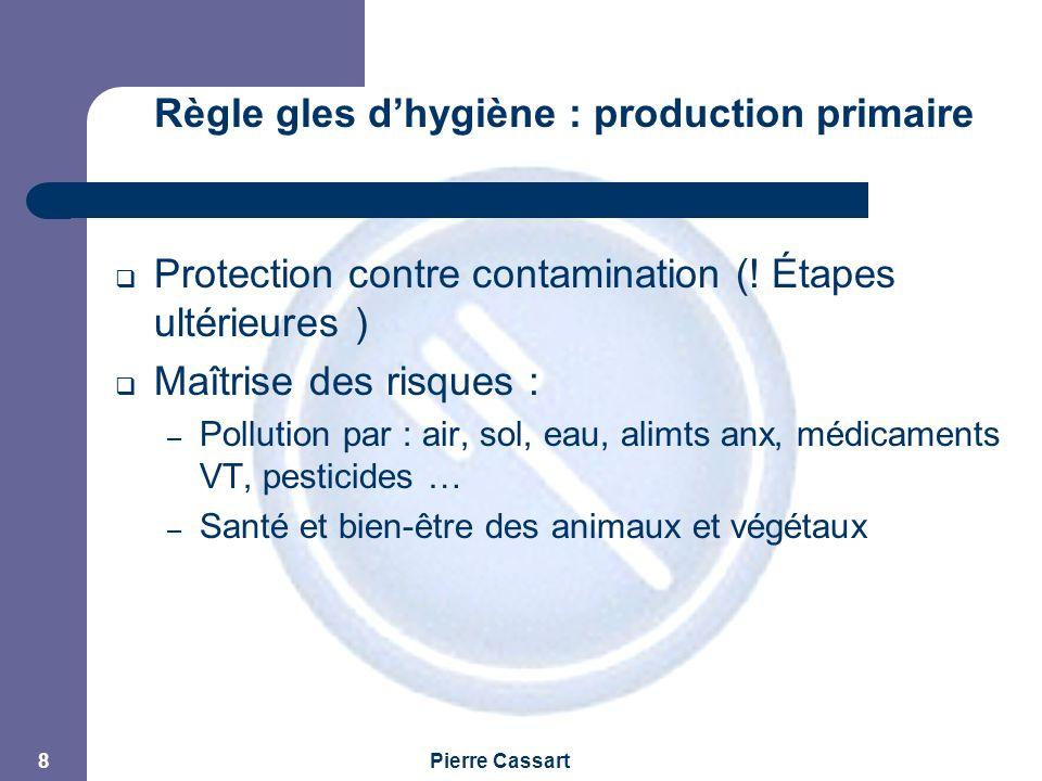 JPM Pierre Cassart 8 Règle gles d'hygiène : production primaire  Protection contre contamination (! Étapes ultérieures )  Maîtrise des risques : – P
