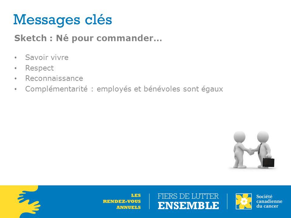 Messages clés Sketch : Né pour commander… Savoir vivre Respect Reconnaissance Complémentarité : employés et bénévoles sont égaux