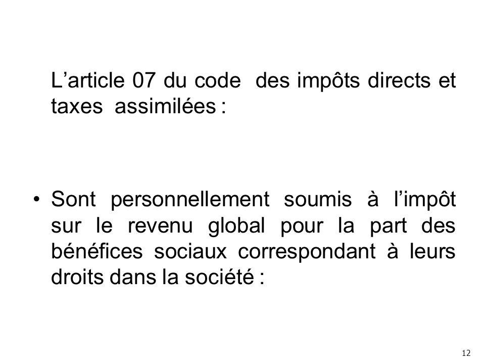 L'article 07 du code des impôts directs et taxes assimilées : Sont personnellement soumis à l'impôt sur le revenu global pour la part des bénéfices sociaux correspondant à leurs droits dans la société : 12