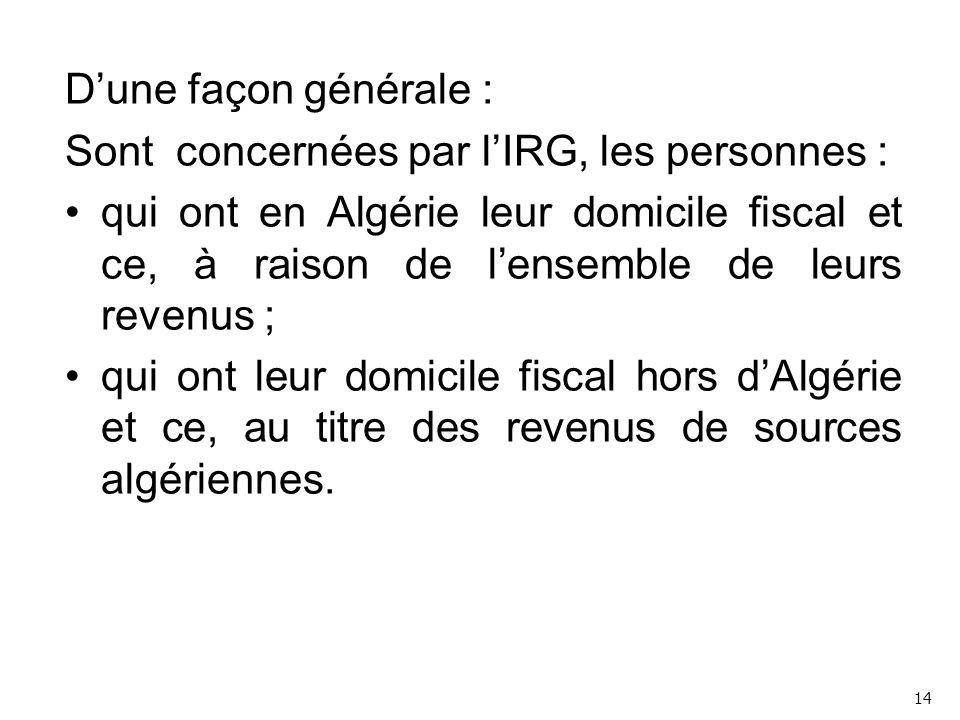 D'une façon générale : Sont concernées par l'IRG, les personnes : qui ont en Algérie leur domicile fiscal et ce, à raison de l'ensemble de leurs revenus ; qui ont leur domicile fiscal hors d'Algérie et ce, au titre des revenus de sources algériennes.