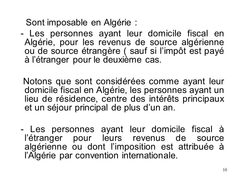 Sont imposable en Algérie : - Les personnes ayant leur domicile fiscal en Algérie, pour les revenus de source algérienne ou de source étrangère ( sauf si l'impôt est payé à l'étranger pour le deuxième cas.