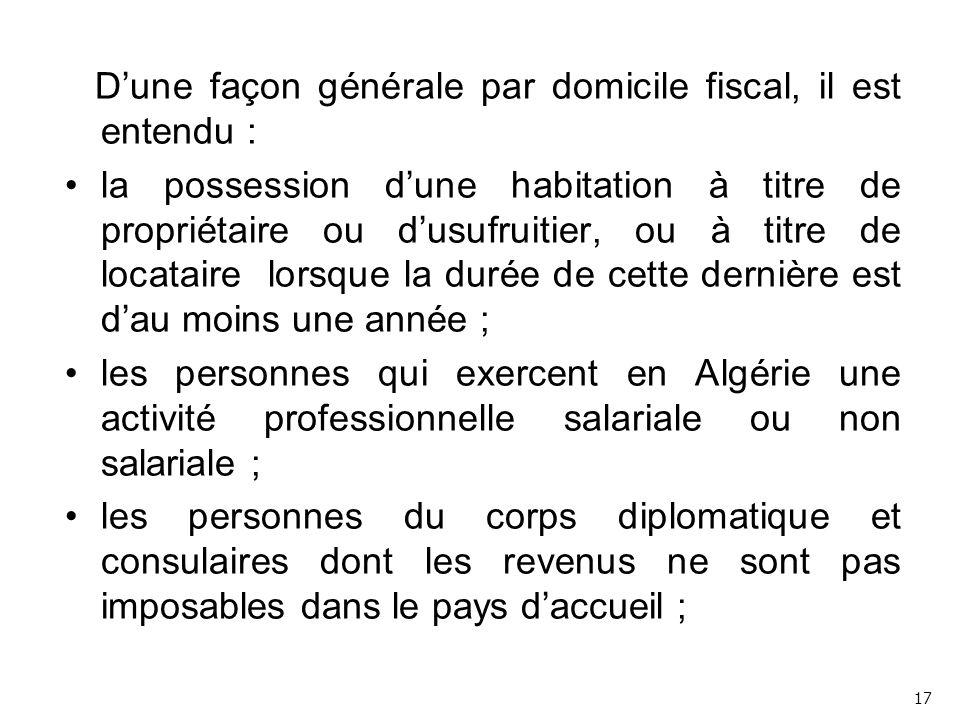 D'une façon générale par domicile fiscal, il est entendu : la possession d'une habitation à titre de propriétaire ou d'usufruitier, ou à titre de locataire lorsque la durée de cette dernière est d'au moins une année ; les personnes qui exercent en Algérie une activité professionnelle salariale ou non salariale ; les personnes du corps diplomatique et consulaires dont les revenus ne sont pas imposables dans le pays d'accueil ; 17
