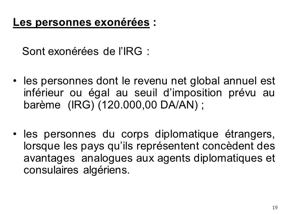 Les personnes exonérées : Sont exonérées de l'IRG : les personnes dont le revenu net global annuel est inférieur ou égal au seuil d'imposition prévu au barème (IRG) (120.000,00 DA/AN) ; les personnes du corps diplomatique étrangers, lorsque les pays qu'ils représentent concèdent des avantages analogues aux agents diplomatiques et consulaires algériens.