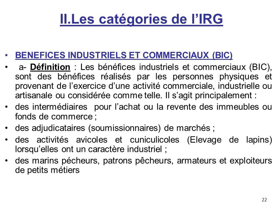II.Les catégories de l'IRG BENEFICES INDUSTRIELS ET COMMERCIAUX (BIC) a- Définition : Les bénéfices industriels et commerciaux (BIC), sont des bénéfices réalisés par les personnes physiques et provenant de l'exercice d'une activité commerciale, industrielle ou artisanale ou considérée comme telle.