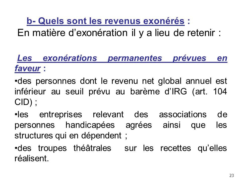 b- Quels sont les revenus exonérés : En matière d'exonération il y a lieu de retenir : Les exonérations permanentes prévues en faveur : des personnes dont le revenu net global annuel est inférieur au seuil prévu au barème d'IRG (art.