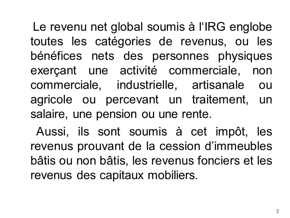 Le revenu net global soumis à l'IRG englobe toutes les catégories de revenus, ou les bénéfices nets des personnes physiques exerçant une activité commerciale, non commerciale, industrielle, artisanale ou agricole ou percevant un traitement, un salaire, une pension ou une rente.