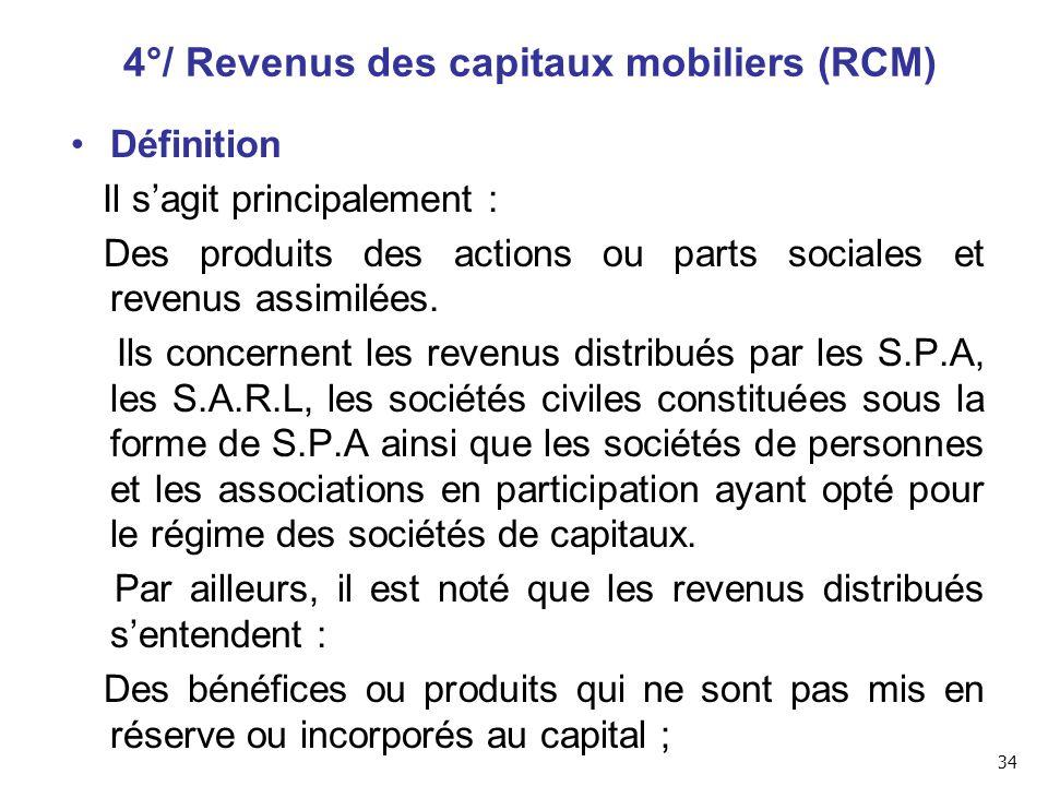 4°/ Revenus des capitaux mobiliers (RCM) Définition Il s'agit principalement : Des produits des actions ou parts sociales et revenus assimilées.