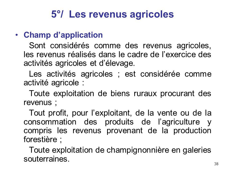 5°/ Les revenus agricoles Champ d'application Sont considérés comme des revenus agricoles, les revenus réalisés dans le cadre de l'exercice des activités agricoles et d'élevage.