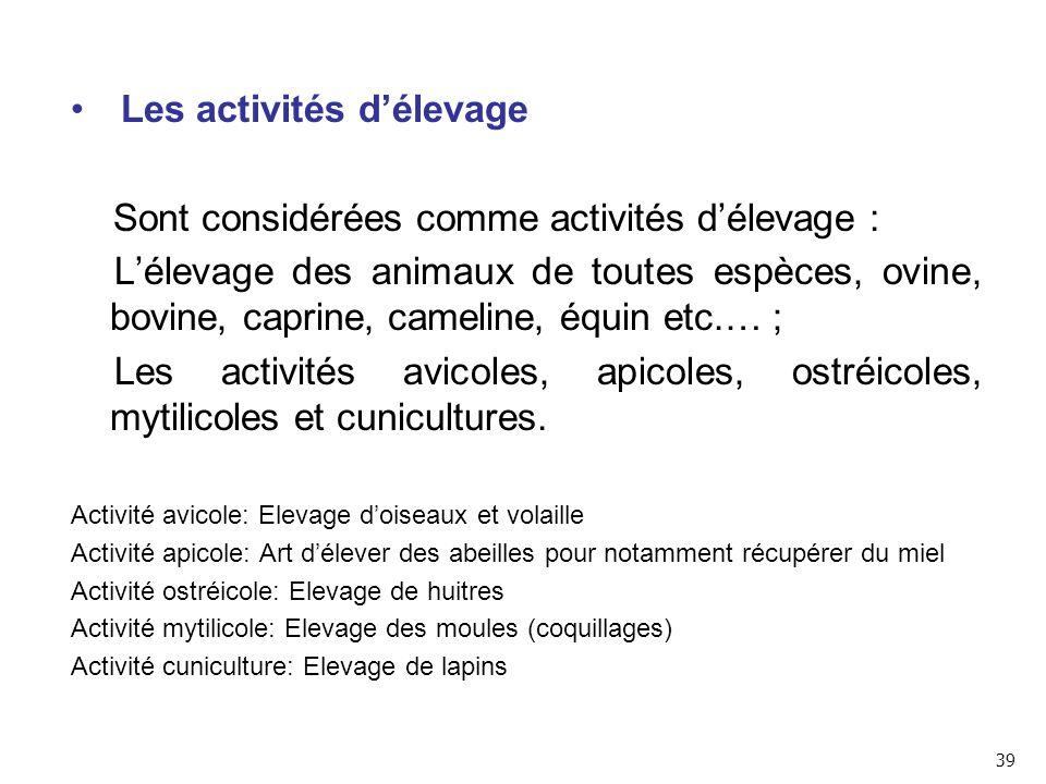 Les activités d'élevage Sont considérées comme activités d'élevage : L'élevage des animaux de toutes espèces, ovine, bovine, caprine, cameline, équin etc.… ; Les activités avicoles, apicoles, ostréicoles, mytilicoles et cunicultures.