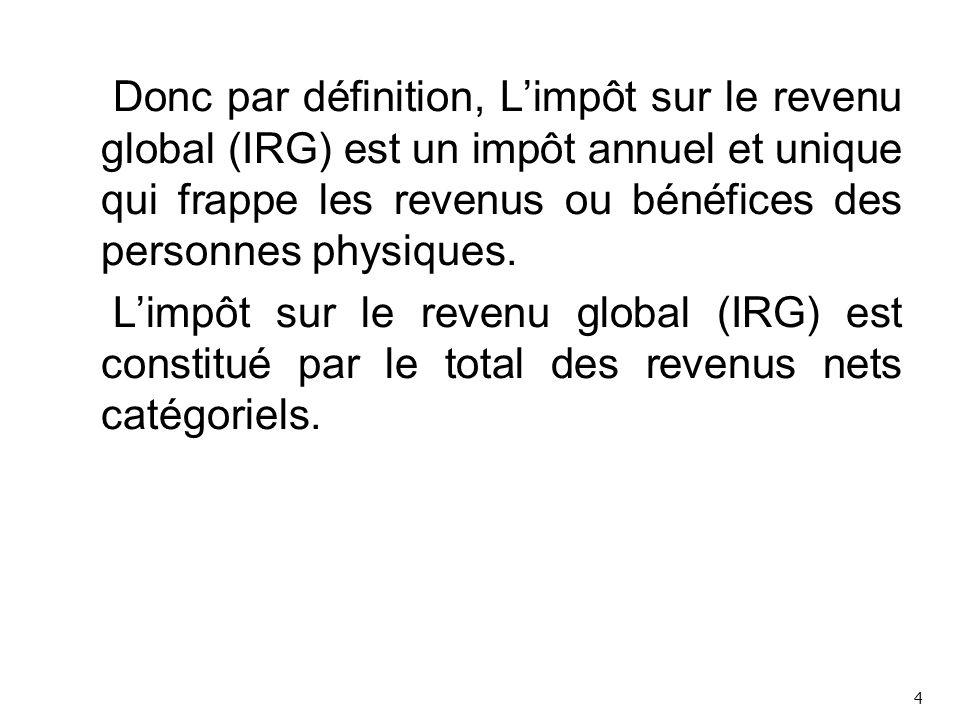 Donc par définition, L'impôt sur le revenu global (IRG) est un impôt annuel et unique qui frappe les revenus ou bénéfices des personnes physiques.