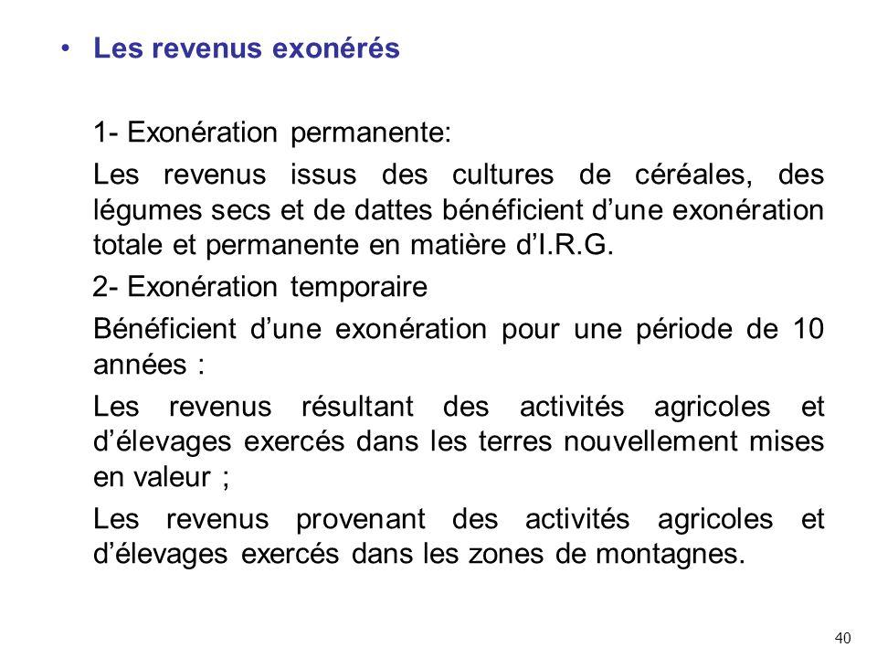 Les revenus exonérés 1- Exonération permanente: Les revenus issus des cultures de céréales, des légumes secs et de dattes bénéficient d'une exonération totale et permanente en matière d'I.R.G.