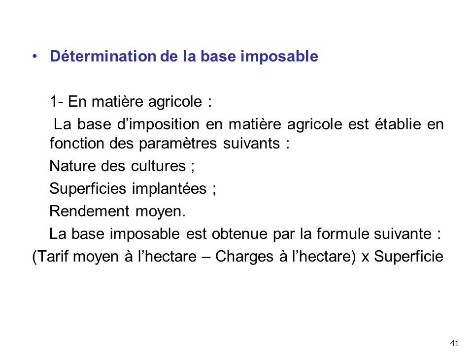 Détermination de la base imposable 1- En matière agricole : La base d'imposition en matière agricole est établie en fonction des paramètres suivants : Nature des cultures ; Superficies implantées ; Rendement moyen.
