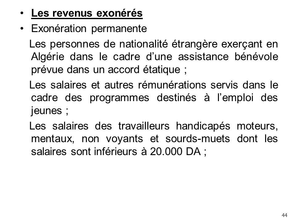 Les revenus exonérés Exonération permanente Les personnes de nationalité étrangère exerçant en Algérie dans le cadre d'une assistance bénévole prévue dans un accord étatique ; Les salaires et autres rémunérations servis dans le cadre des programmes destinés à l'emploi des jeunes ; Les salaires des travailleurs handicapés moteurs, mentaux, non voyants et sourds-muets dont les salaires sont inférieurs à 20.000 DA ; 44
