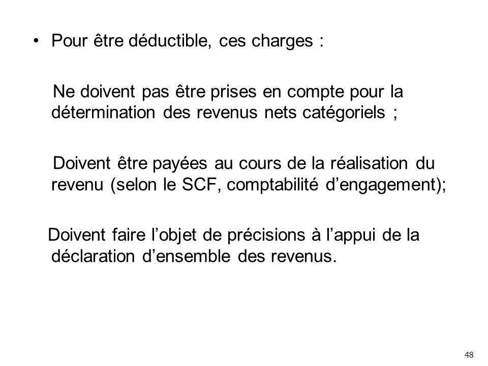 Pour être déductible, ces charges : Ne doivent pas être prises en compte pour la détermination des revenus nets catégoriels ; Doivent être payées au cours de la réalisation du revenu (selon le SCF, comptabilité d'engagement); Doivent faire l'objet de précisions à l'appui de la déclaration d'ensemble des revenus.