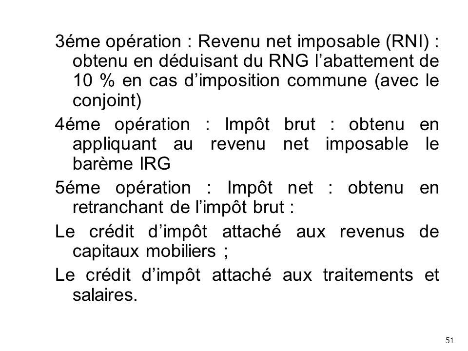 3éme opération : Revenu net imposable (RNI) : obtenu en déduisant du RNG l'abattement de 10 % en cas d'imposition commune (avec le conjoint) 4éme opération : Impôt brut : obtenu en appliquant au revenu net imposable le barème IRG 5éme opération : Impôt net : obtenu en retranchant de l'impôt brut : Le crédit d'impôt attaché aux revenus de capitaux mobiliers ; Le crédit d'impôt attaché aux traitements et salaires.