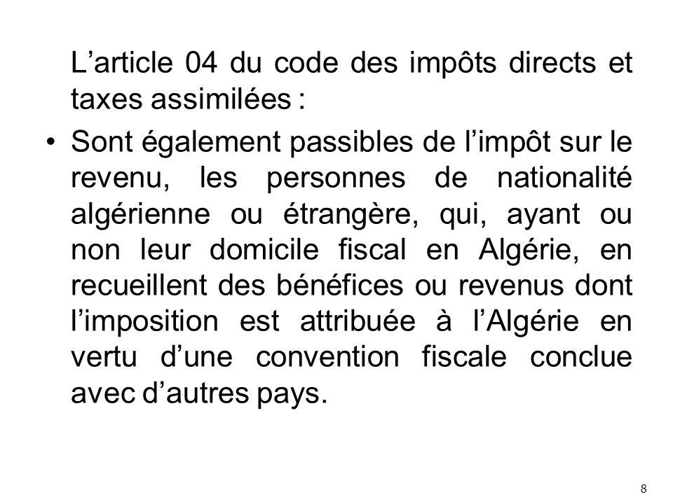 L'article 04 du code des impôts directs et taxes assimilées : Sont également passibles de l'impôt sur le revenu, les personnes de nationalité algérienne ou étrangère, qui, ayant ou non leur domicile fiscal en Algérie, en recueillent des bénéfices ou revenus dont l'imposition est attribuée à l'Algérie en vertu d'une convention fiscale conclue avec d'autres pays.