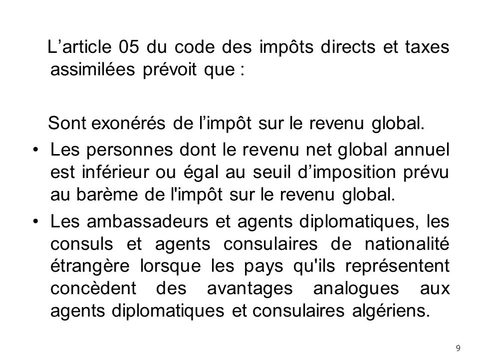 L'article 05 du code des impôts directs et taxes assimilées prévoit que : Sont exonérés de l'impôt sur le revenu global.