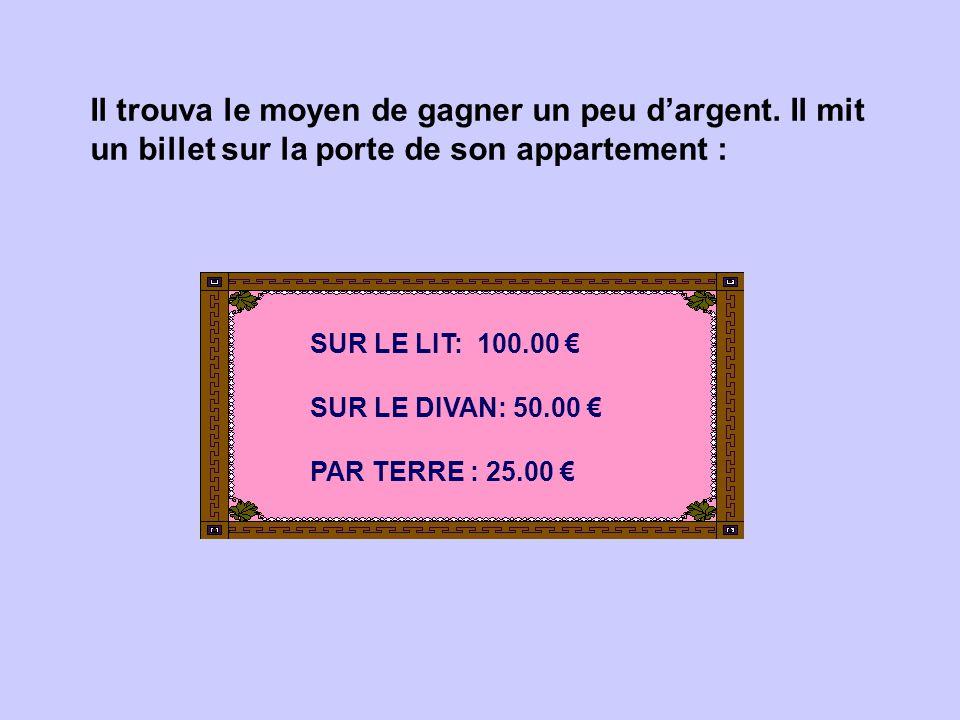 Il trouva le moyen de gagner un peu d'argent. Il mit un billet sur la porte de son appartement : SUR LE LIT: 100.00 € SUR LE DIVAN: 50.00 € PAR TERRE