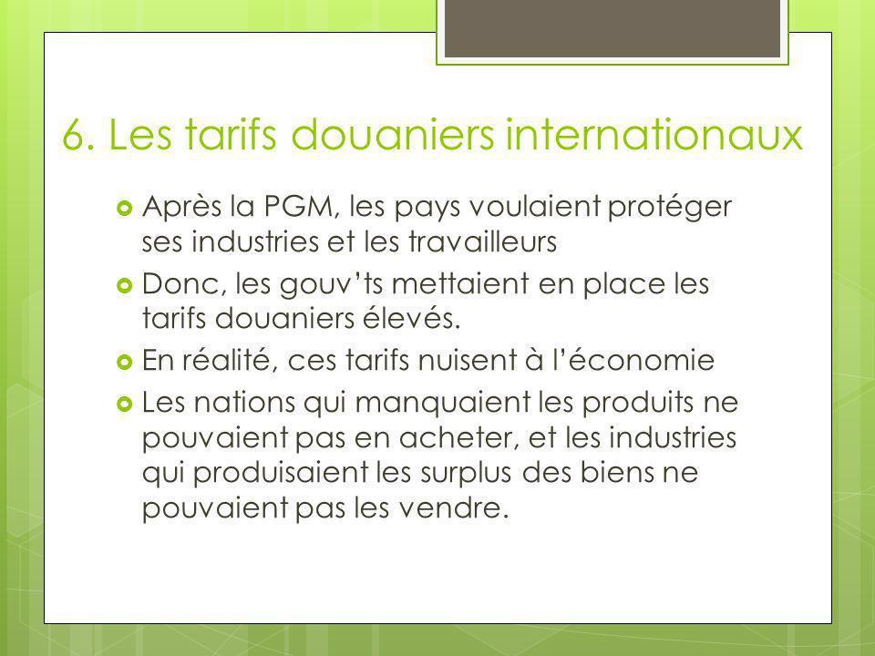 6. Les tarifs douaniers internationaux  Après la PGM, les pays voulaient protéger ses industries et les travailleurs  Donc, les gouv'ts mettaient en