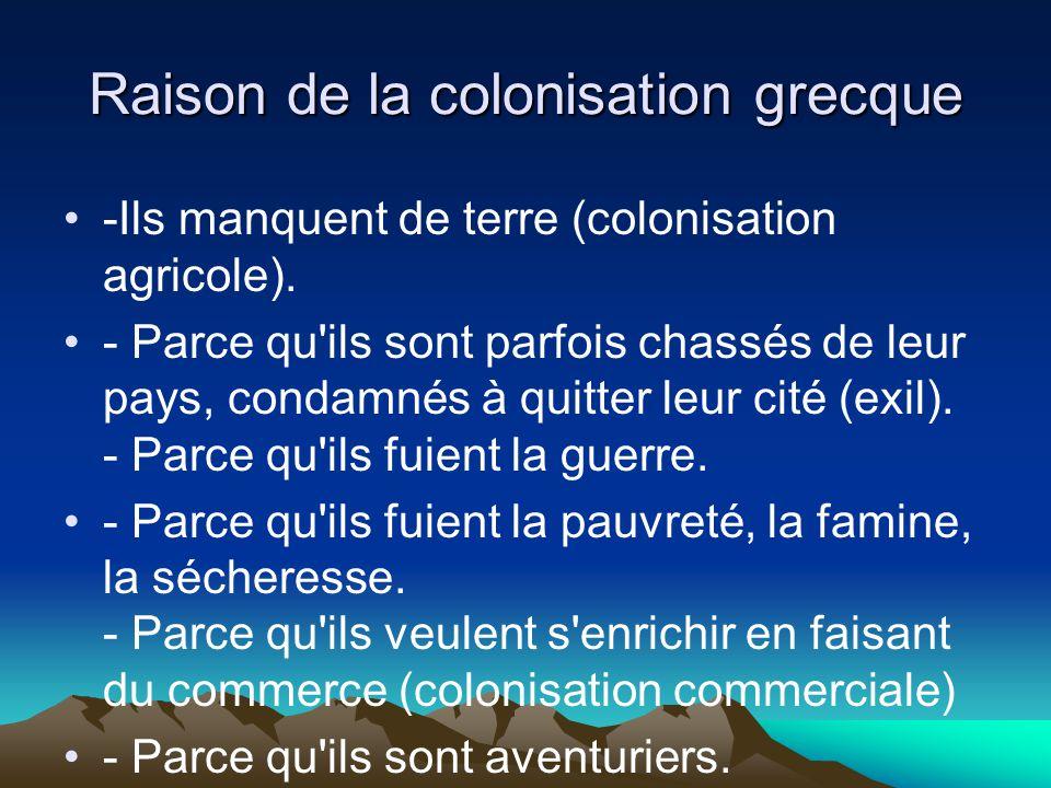 Raison de la colonisation grecque -Ils manquent de terre (colonisation agricole). - Parce qu'ils sont parfois chassés de leur pays, condamnés à quitte