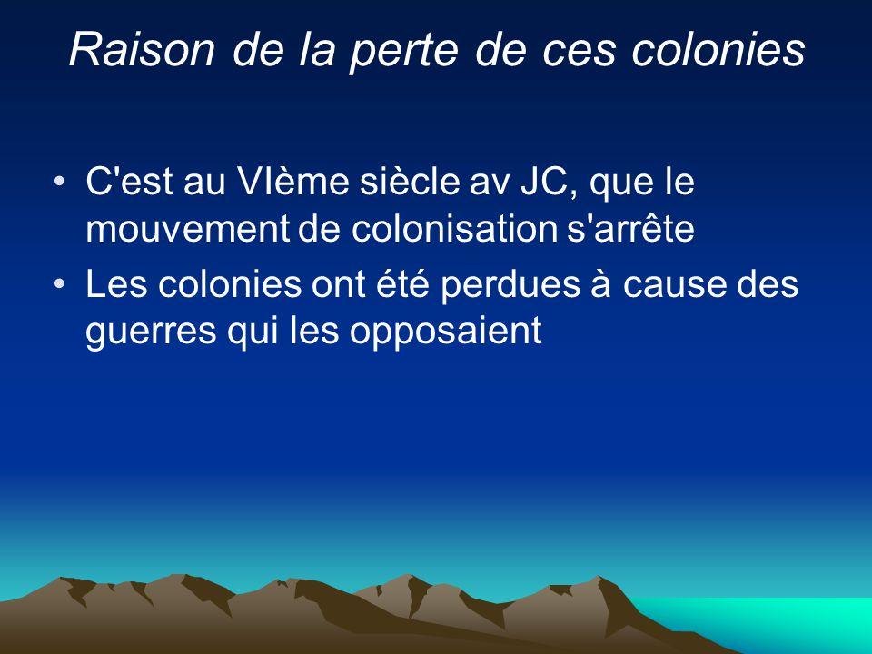 Raison de la perte de ces colonies C'est au VIème siècle av JC, que le mouvement de colonisation s'arrête Les colonies ont été perdues à cause des gue