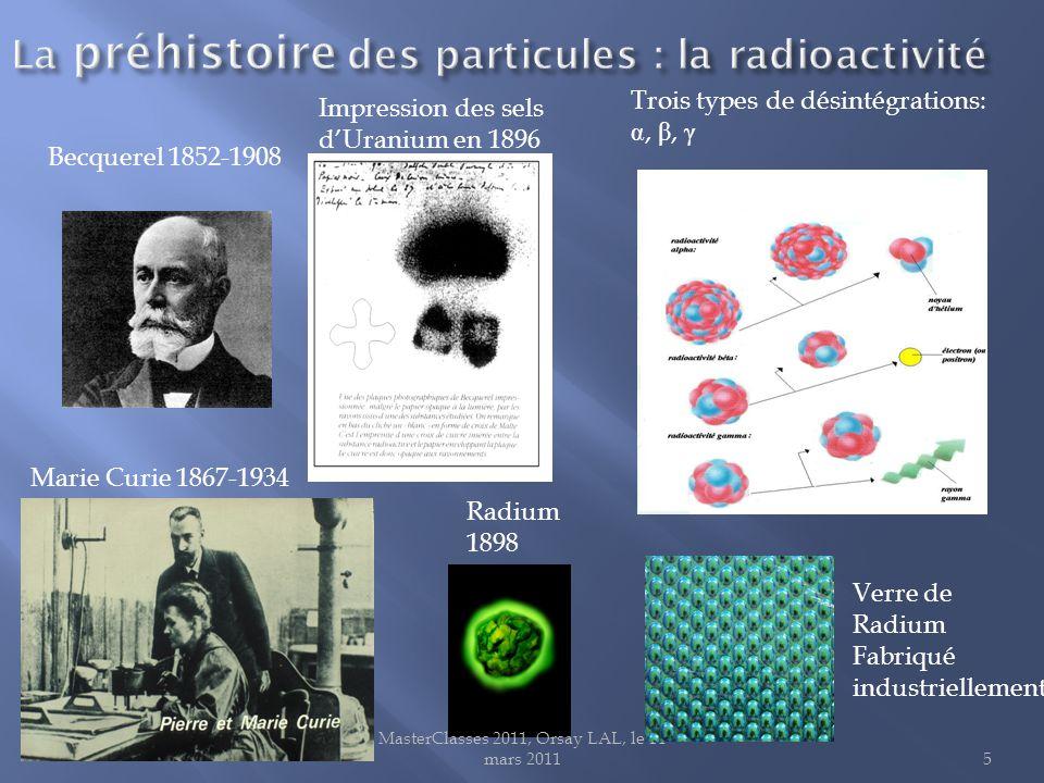 MasterClasses 2011, Orsay LAL, le 14 mars 20115 Trois types de désintégrations: , β, γ Impression des sels d'Uranium en 1896 Becquerel 1852-1908 Verre de Radium Fabriqué industriellement Radium 1898 Marie Curie 1867-1934
