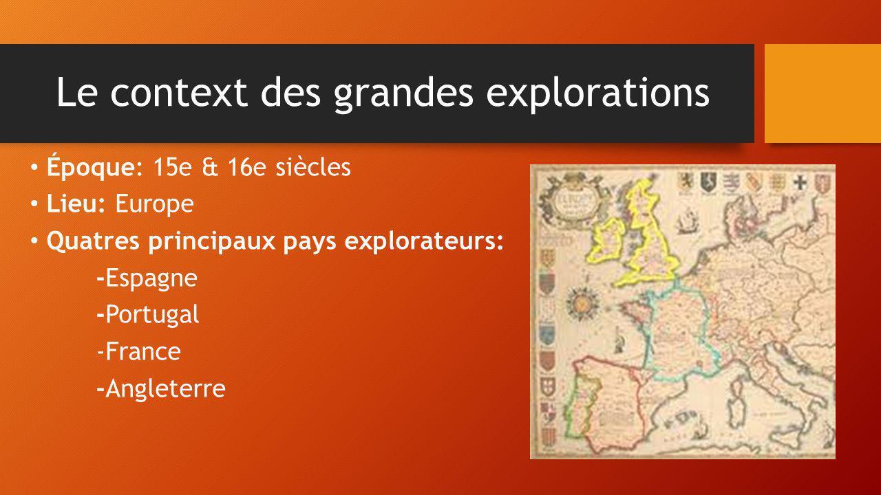Le context des grandes explorations Époque: 15e & 16e siècles Lieu: Europe Quatres principaux pays explorateurs: -Espagne -Portugal -France -Angleterr