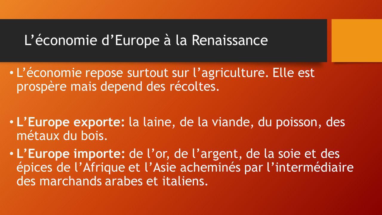 L'économie d'Europe à la Renaissance L'économie repose surtout sur l'agriculture. Elle est prospère mais depend des récoltes. L'Europe exporte: la lai