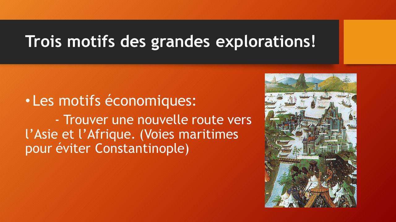 Trois motifs des grandes explorations! Les motifs économiques: - Trouver une nouvelle route vers l'Asie et l'Afrique. (Voies maritimes pour éviter Con