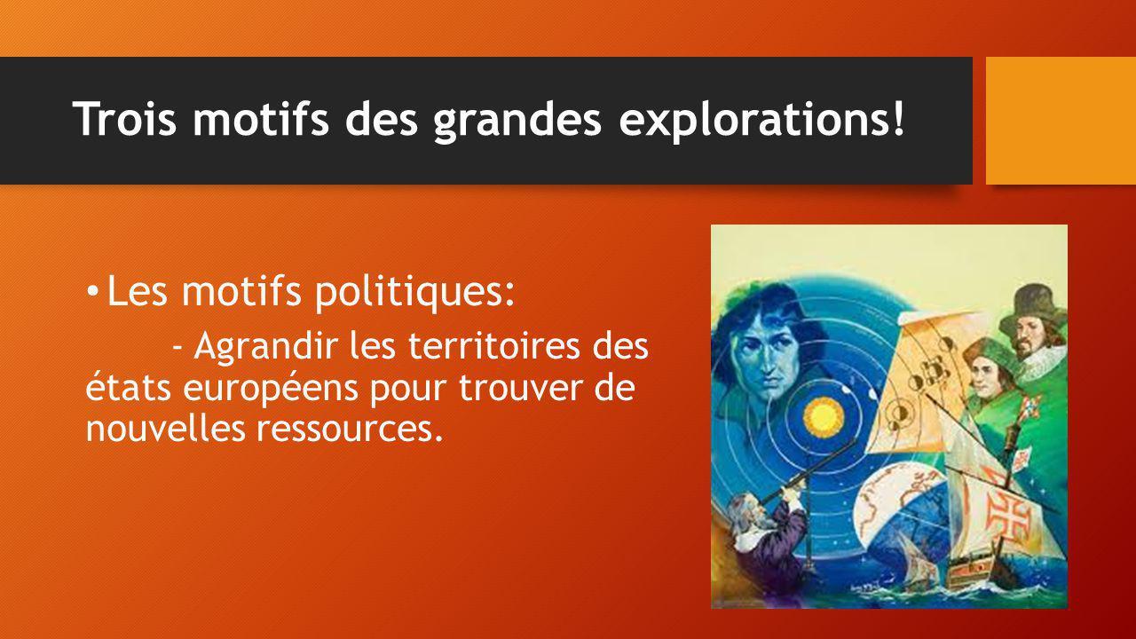 Trois motifs des grandes explorations! Les motifs politiques: - Agrandir les territoires des états européens pour trouver de nouvelles ressources.
