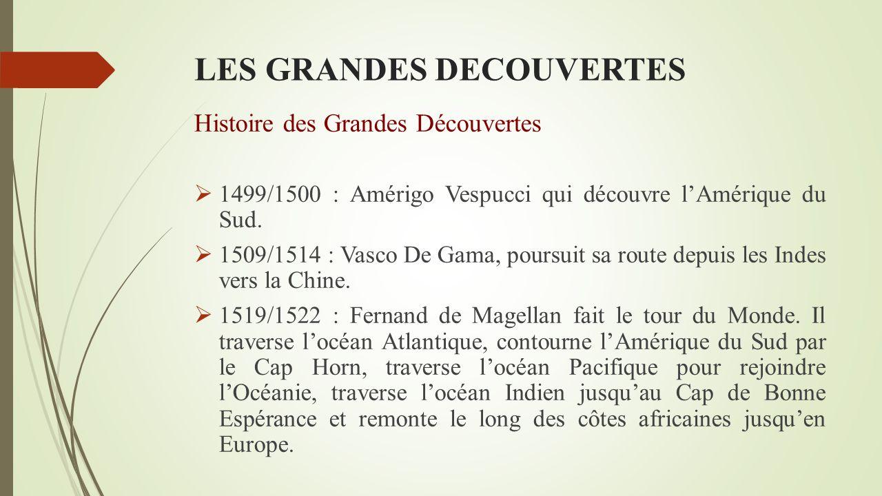LES GRANDES DECOUVERTES Histoire des Grandes Découvertes  1499/1500 : Amérigo Vespucci qui découvre l'Amérique du Sud.