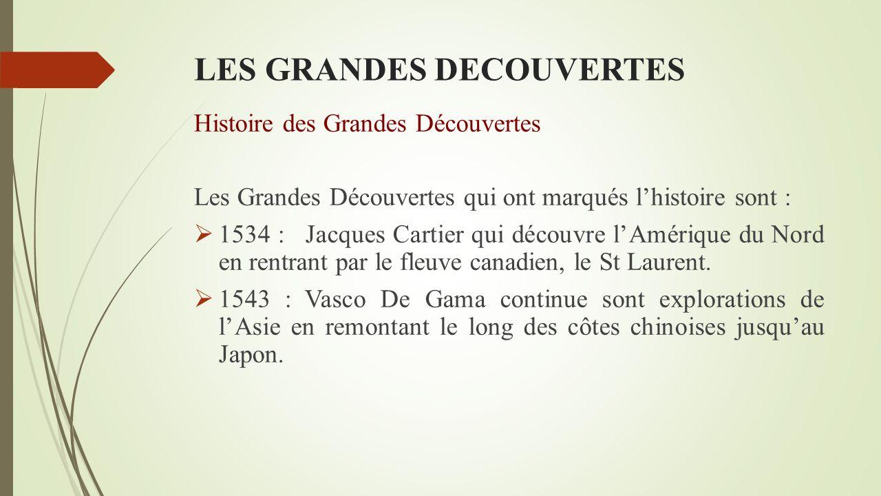 LES GRANDES DECOUVERTES Histoire des Grandes Découvertes Les Grandes Découvertes qui ont marqués l'histoire sont :  1534 : Jacques Cartier qui découvre l'Amérique du Nord en rentrant par le fleuve canadien, le St Laurent.