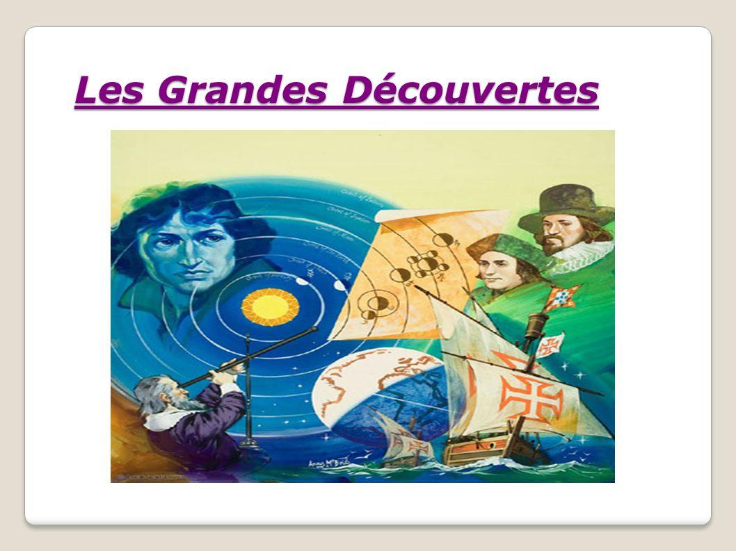 Les Grandes découvertes : correspondent à la période historique qui s étend du début du XVe siècle au début du XVIIe siècle.
