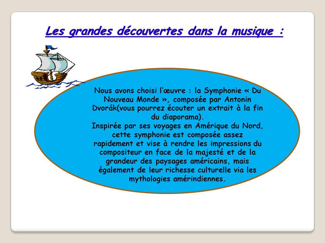 Les grandes découvertes dans la musique : Nous avons choisi l'œuvre : la Symphonie « Du Nouveau Monde », composée par Antonin Dvorák(vous pourrez écou