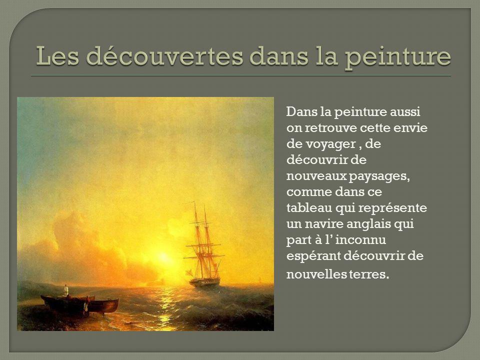 Dans la peinture aussi on retrouve cette envie de voyager, de découvrir de nouveaux paysages, comme dans ce tableau qui représente un navire anglais qui part à l' inconnu espérant découvrir de nouvelles terres.