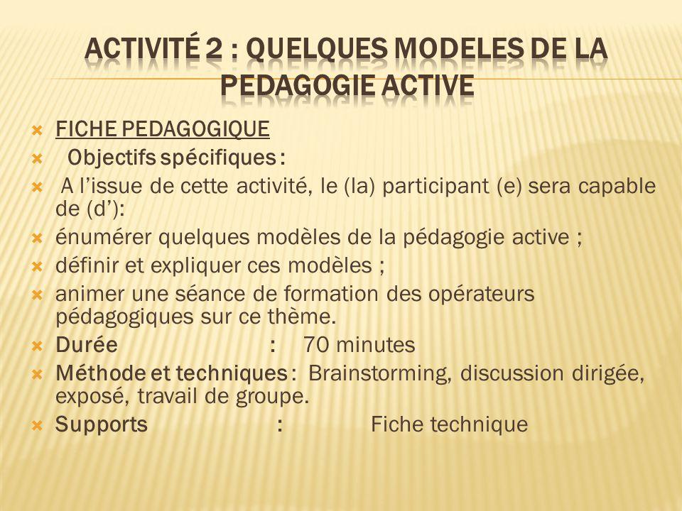  FICHE PEDAGOGIQUE  Objectifs spécifiques :  A l'issue de cette activité, le (la) participant (e) sera capable de (d'):  énumérer quelques modèles de la pédagogie active ;  définir et expliquer ces modèles ;  animer une séance de formation des opérateurs pédagogiques sur ce thème.