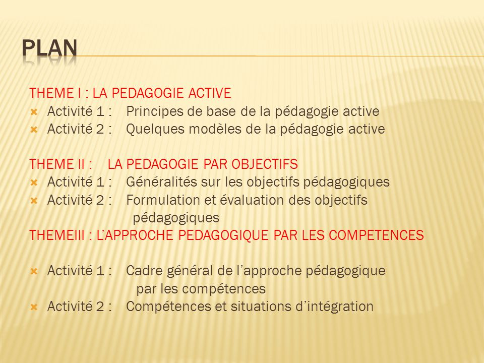 THEME I : LA PEDAGOGIE ACTIVE  Activité 1 : Principes de base de la pédagogie active  Activité 2 : Quelques modèles de la pédagogie active THEME II : LA PEDAGOGIE PAR OBJECTIFS  Activité 1 : Généralités sur les objectifs pédagogiques  Activité 2 : Formulation et évaluation des objectifs pédagogiques THEMEIII : L'APPROCHE PEDAGOGIQUE PAR LES COMPETENCES  Activité 1 :Cadre général de l'approche pédagogique par les compétences  Activité 2 : Compétences et situations d'intégration