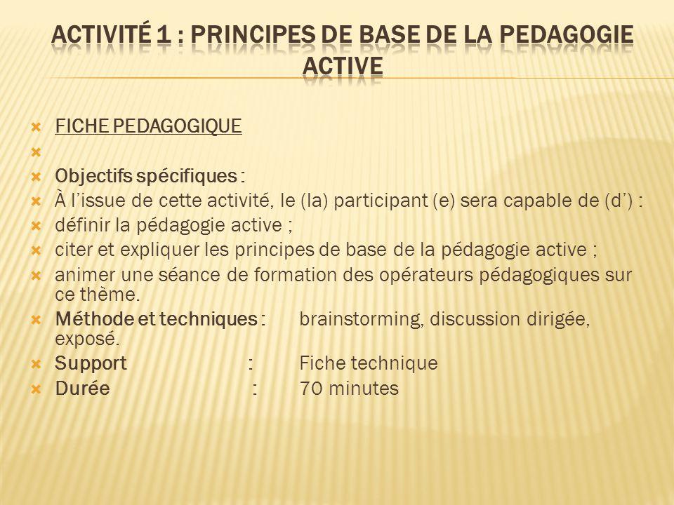  FICHE PEDAGOGIQUE   Objectifs spécifiques :  À l'issue de cette activité, le (la) participant (e) sera capable de (d') :  définir la pédagogie active ;  citer et expliquer les principes de base de la pédagogie active ;  animer une séance de formation des opérateurs pédagogiques sur ce thème.