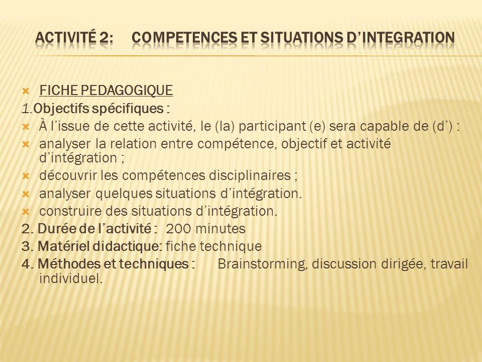  FICHE PEDAGOGIQUE 1.Objectifs spécifiques :  À l'issue de cette activité, le (la) participant (e) sera capable de (d') :  analyser la relation entre compétence, objectif et activité d'intégration ;  découvrir les compétences disciplinaires ;  analyser quelques situations d'intégration.