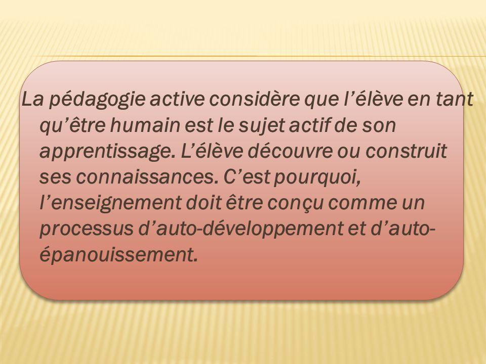 La pédagogie active considère que l'élève en tant qu'être humain est le sujet actif de son apprentissage. L'élève découvre ou construit ses connaissan
