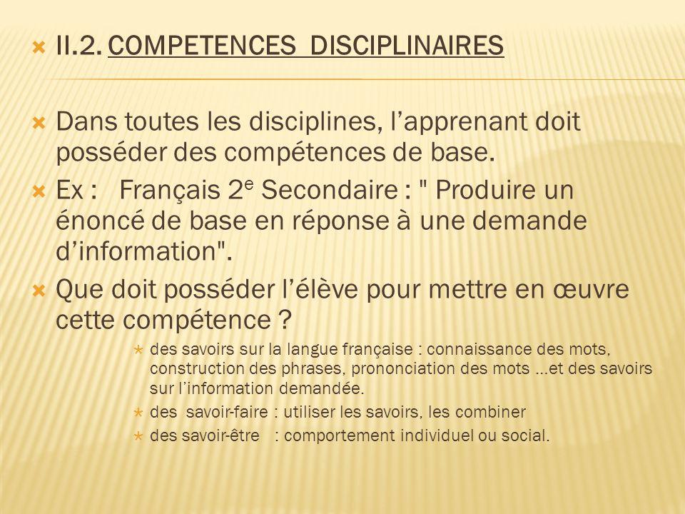  II.2. COMPETENCES DISCIPLINAIRES  Dans toutes les disciplines, l'apprenant doit posséder des compétences de base.  Ex : Français 2 e Secondaire :