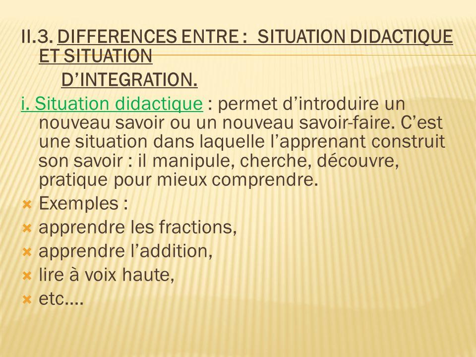 II.3. DIFFERENCES ENTRE : SITUATION DIDACTIQUE ET SITUATION D'INTEGRATION. i. Situation didactique : permet d'introduire un nouveau savoir ou un nouve