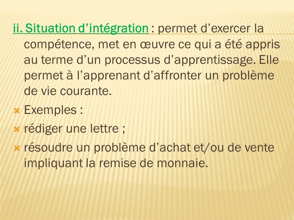 ii. Situation d'intégration : permet d'exercer la compétence, met en œuvre ce qui a été appris au terme d'un processus d'apprentissage. Elle permet à