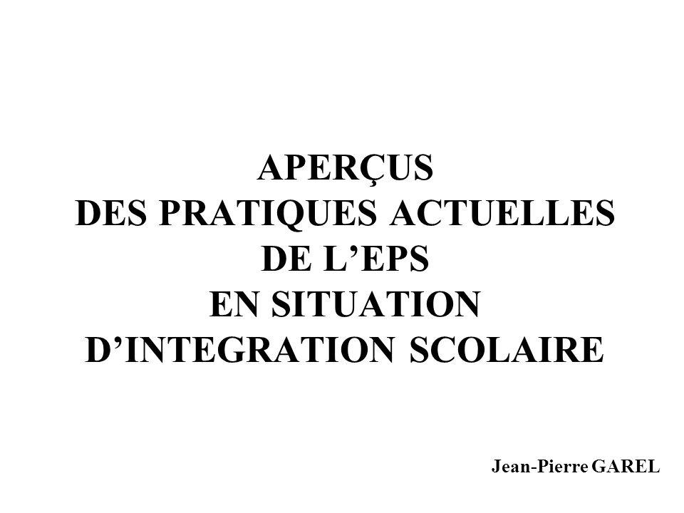 APERÇUS DES PRATIQUES ACTUELLES DE L'EPS EN SITUATION D'INTEGRATION SCOLAIRE Jean-Pierre GAREL