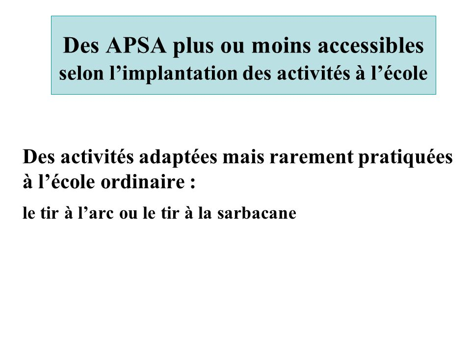 Des APSA plus ou moins accessibles selon l'implantation des activités à l'école Des activités adaptées mais rarement pratiquées à l'école ordinaire :